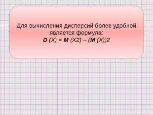 Для вычисления дисперсий более удобной является формула: D (X) = М (Х2) – (М