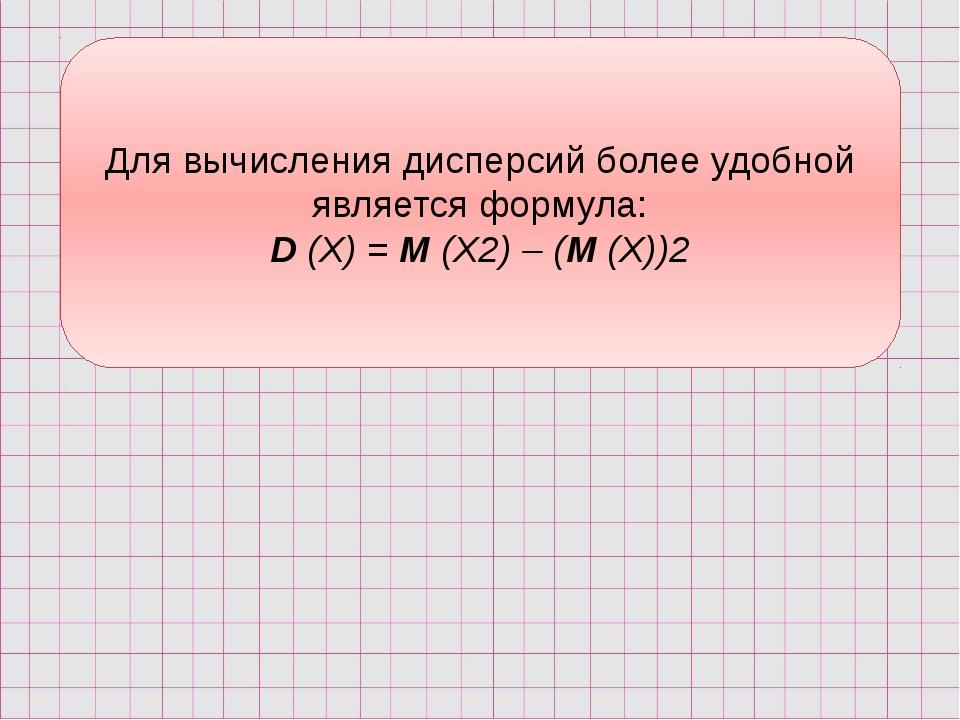Для вычисления дисперсий более удобной является формула: D (X) = М (Х2) – (М...