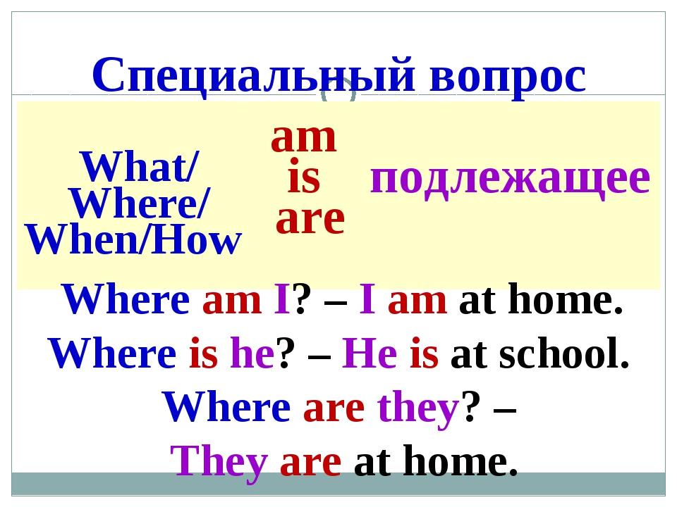 Специальный вопрос Where am I? – I am at home. Where is he? – He is at school...
