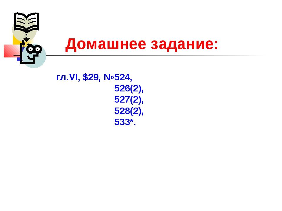 Домашнее задание: гл.VI, $29, №524, 526(2), 527(2), 528(2), 533*.