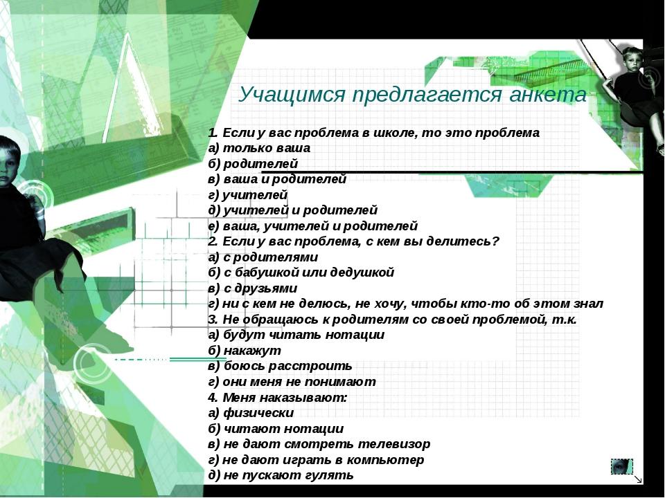 Учащимся предлагается анкета 1. Если у вас проблема в школе, то это проблема...