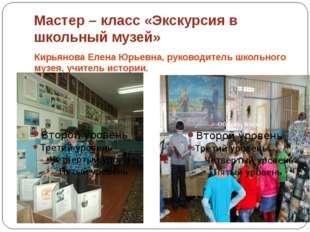 Мастер – класс «Экскурсия в школьный музей» Кирьянова Елена Юрьевна, руководи