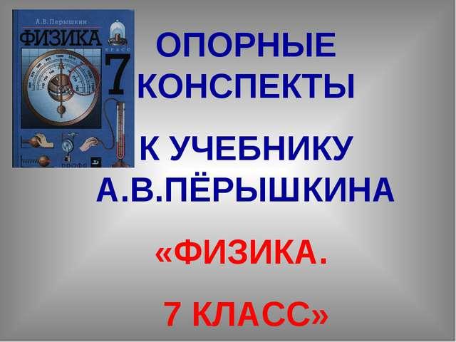 ОПОРНЫЕ КОНСПЕКТЫ К УЧЕБНИКУ А.В.ПЁРЫШКИНА «ФИЗИКА. 7 КЛАСС»