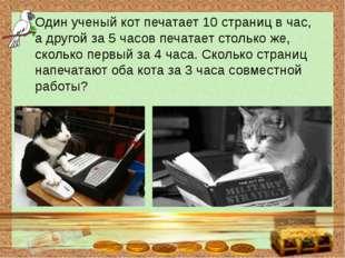 Один ученый кот печатает 10 страниц в час, а другой за 5 часов печатает стол