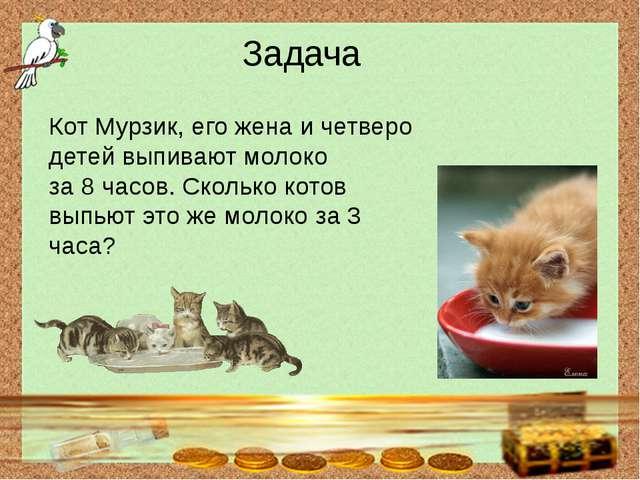 Задача Кот Мурзик, его жена и четверо детей выпивают молоко за 8 часов. Скол...