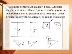 Сложите бумажный квадрат 4 раза. Сторона квадрата не менее 20 см. Для того чт
