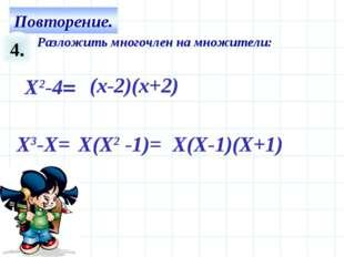 4. Разложить многочлен на множители: Х3-Х= X(X-1)(X+1) X2-4= (x-2)(x+2) X(X2