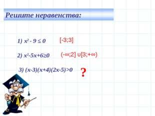 1) х2 - 9 ≤ 0 2) х2-5х+6≥0 3) (х-3)(х+4)(2х-5)>0 [-3;3] (-∞;2] υ[3;+∞) ?