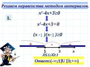 1. 3 х Ответ:(-∞;1]U [3;+∞) х2-4х+3≥0 (х - )(х- )≥0 х2-4х+3 0 1 = 1 3 + + - X