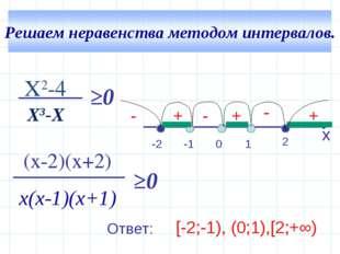 - + + X2-4 Х3-Х (x-2)(x+2) х(х-1)(х+1) ≥0 ≥0 x -2 2 -1 1 0 + - - [-2;-1), (0;