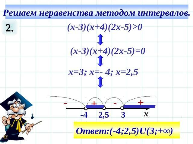 2. 3 х Ответ:(-4;2,5)U(3;+∞) (х-3)(х+4)(2х-5)>0 (х-3)(х+4)(2х-5)=0 x=3; х=- 4...