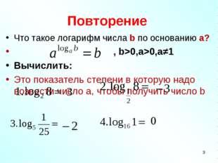 Повторение Что такое логарифм числа b по основанию a? , b>0,a>0,a≠1 Вычислить