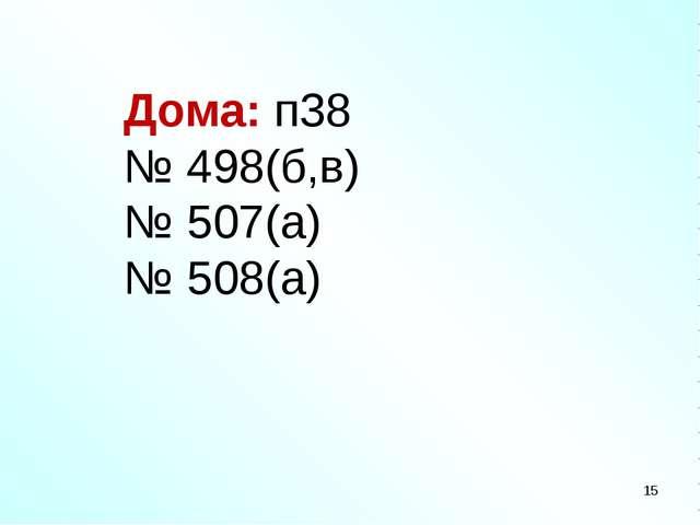 Дома: п38 № 498(б,в) № 507(а) № 508(а) *