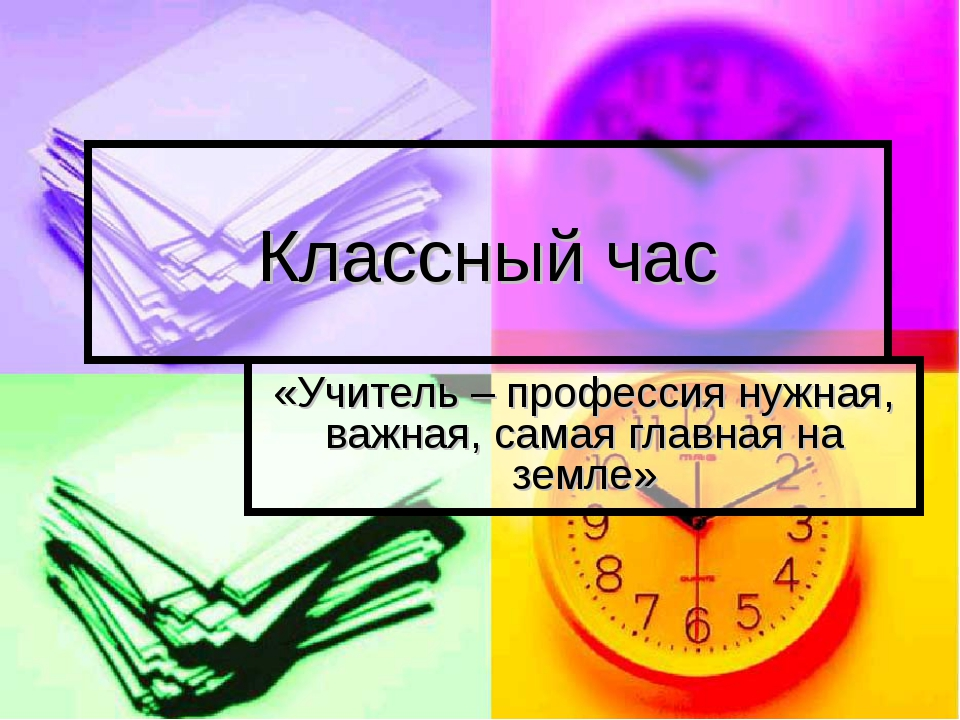 Классный час «Учитель – профессия нужная, важная, самая главная на земле»