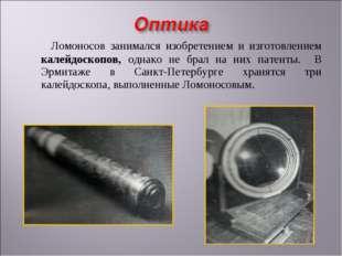 Ломоносов занимался изобретением и изготовлением калейдоскопов, однако не бр