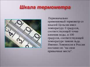 Первоначально применяемый термометр со шкалой Цельсия имел температуру 0 гра
