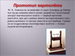 М.В.Ломоносов, независимо от идеи Леонардо да Винчи, чьи труды найдены мно