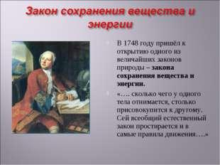 В 1748 году пришёл к открытию одного из величайших законов природы – закона с