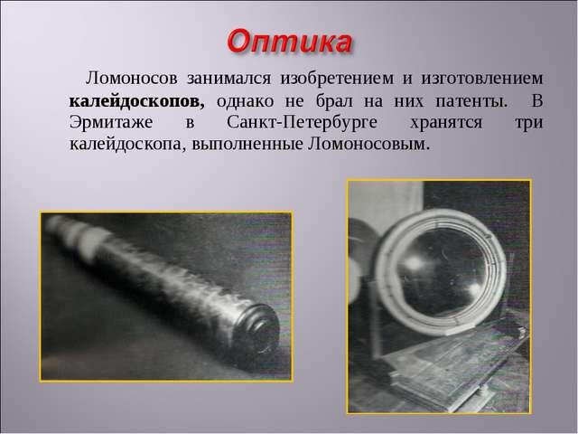 Ломоносов занимался изобретением и изготовлением калейдоскопов, однако не бр...