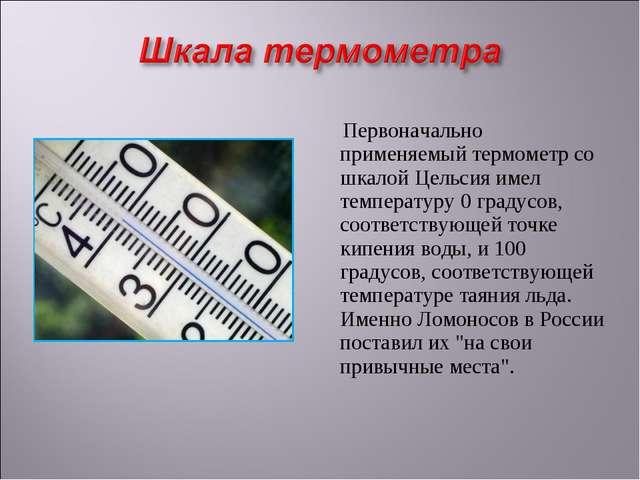 Первоначально применяемый термометр со шкалой Цельсия имел температуру 0 гра...