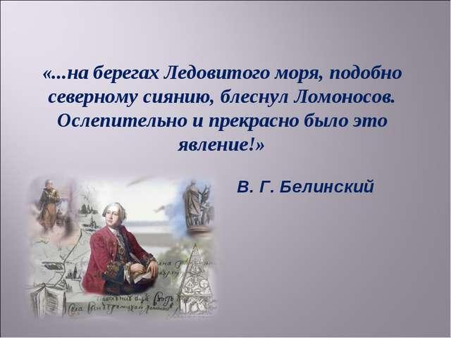 «...на берегах Ледовитого моря, подобно северному сиянию, блеснул Ломоносов....