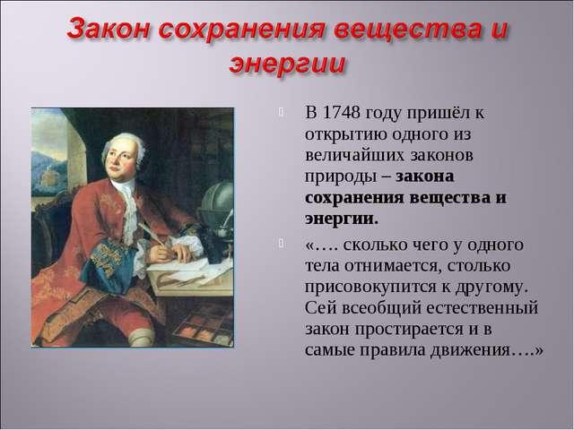 В 1748 году пришёл к открытию одного из величайших законов природы – закона с...