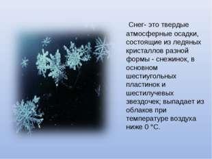 Снег- это твердые атмосферные осадки, состоящие из ледяных кристаллов разной