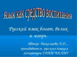 Русский язык богат, велик и могуч. Автор: Николаева Л.Д. , преподаватель русс