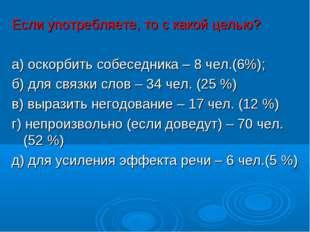 Если употребляете, то с какой целью? а) оскорбить собеседника – 8 чел.(6%);