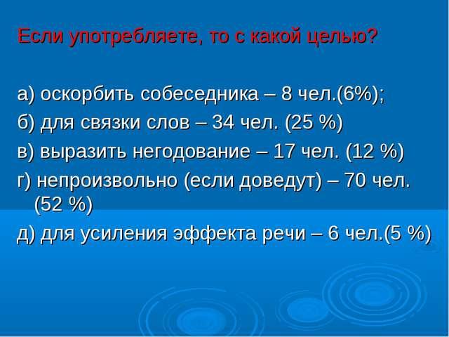 Если употребляете, то с какой целью? а) оскорбить собеседника – 8 чел.(6%);...