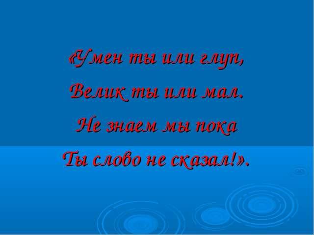 «Умен ты или глуп, Велик ты или мал. Не знаем мы пока Ты слово не сказал!».