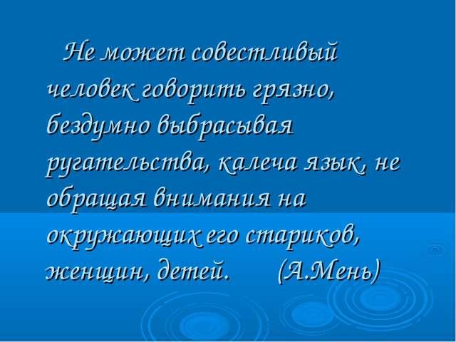 Не может совестливый человек говорить грязно, бездумно выбрасывая ругательст...