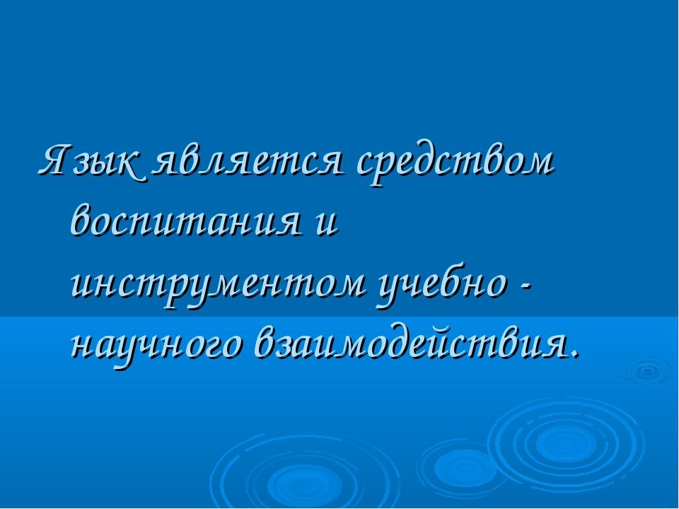 Язык является средством воспитания и инструментом учебно - научного взаимоде...