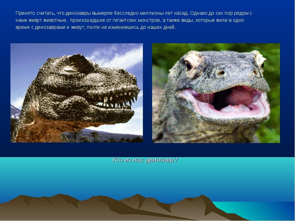 Принято считать, что динозавры вымерли бесследно миллионы лет назад. Однако д...