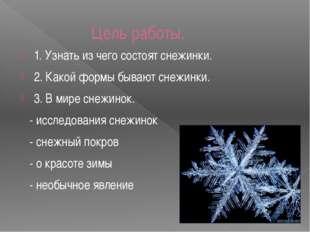 Цель работы. 1. Узнать из чего состоят снежинки. 2. Какой формы бывают снежин