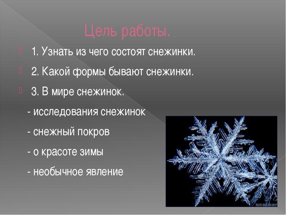 Цель работы. 1. Узнать из чего состоят снежинки. 2. Какой формы бывают снежин...