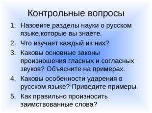 Контрольные вопросы Назовите разделы науки о русском языке,которые вы знаете.
