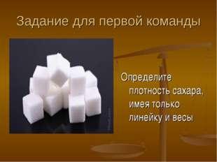 Задание для первой команды Определите плотность сахара, имея только линейку и