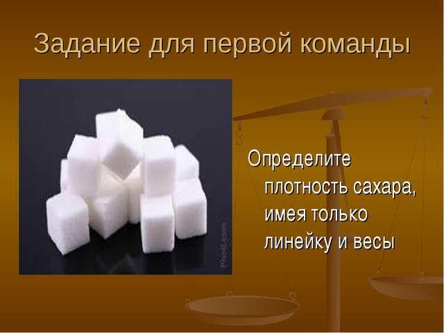 Задание для первой команды Определите плотность сахара, имея только линейку и...