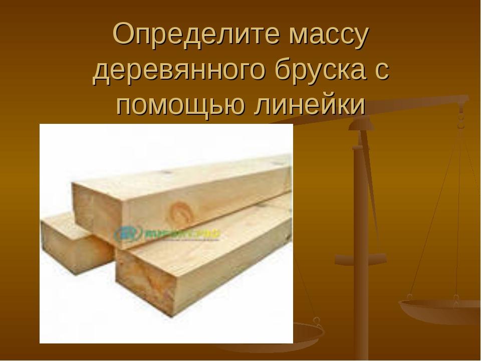 Определите массу деревянного бруска с помощью линейки