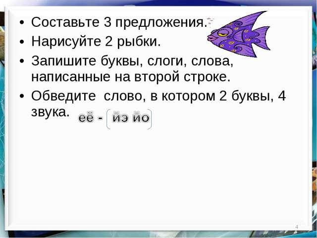 * Составьте 3 предложения. Нарисуйте 2 рыбки. Запишите буквы, слоги, слова, н...
