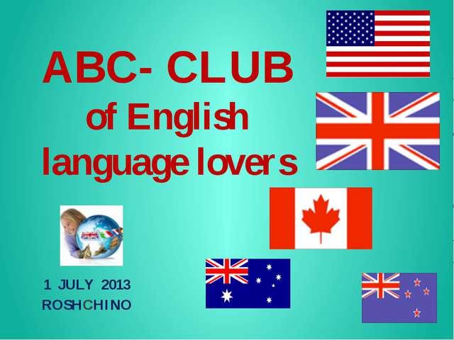 АВС- CLUB of English language lovers 1 JULY 2013 ROSHCHINO