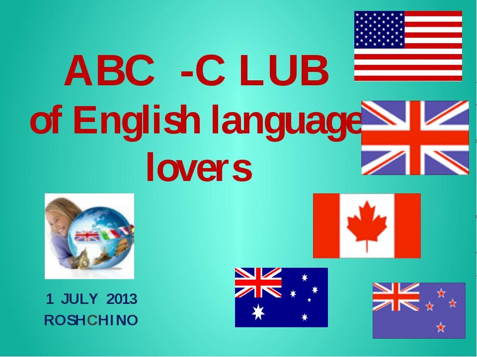 ABC -C LUB of English language lovers 1 JULY 2013 ROSHCHINO