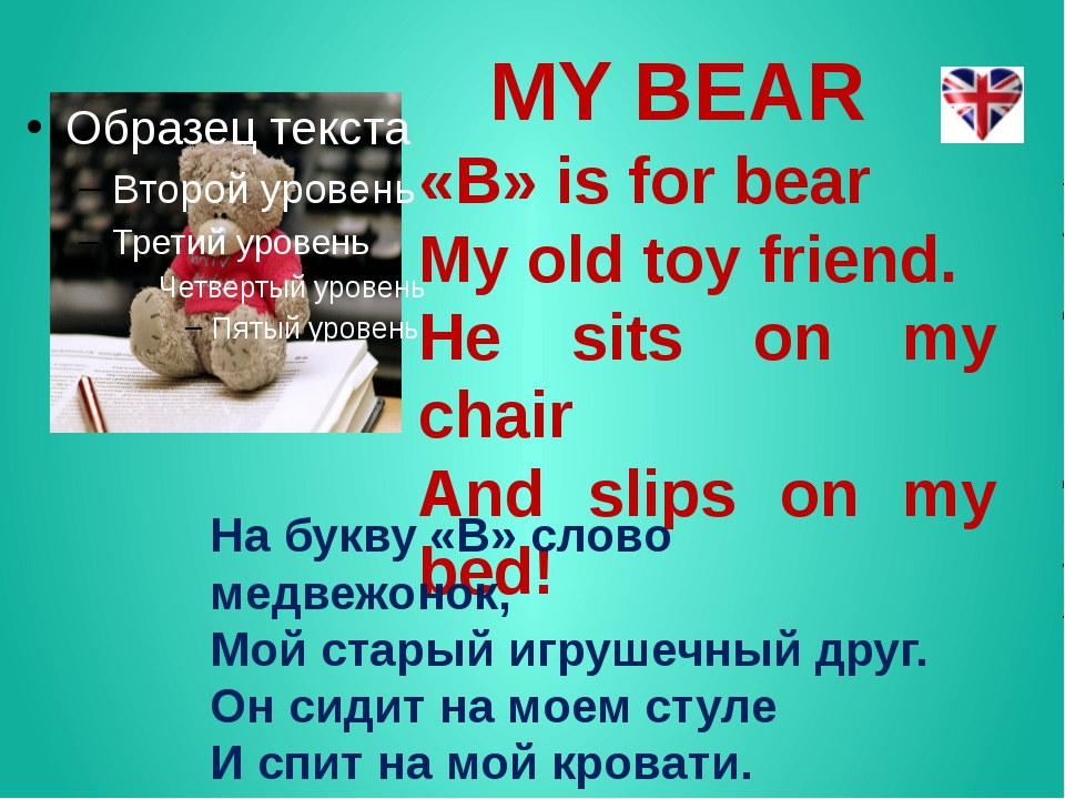 MY BEAR «B» is for bear My old toy friend. He sits on my chair And slips on m...