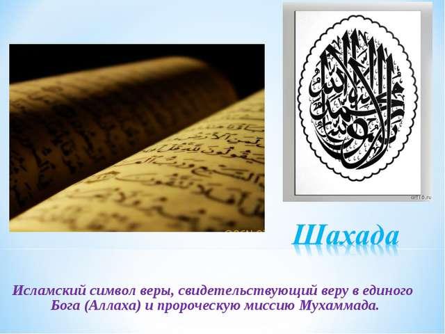 Исламский символ веры, свидетельствующий веру в единого Бога (Аллаха) и проро...