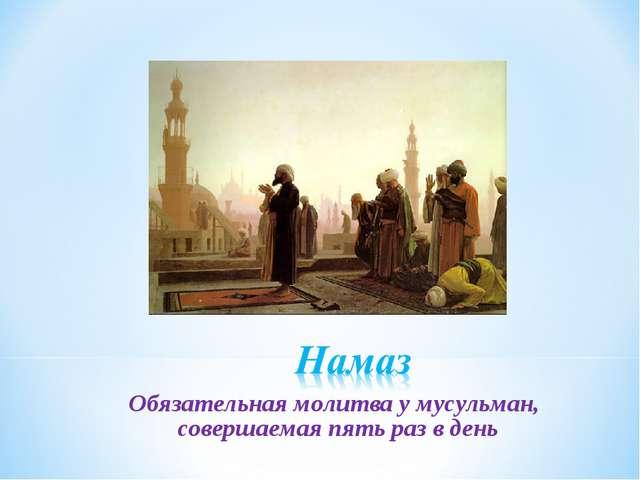 Обязательная молитва у мусульман, совершаемая пять раз в день