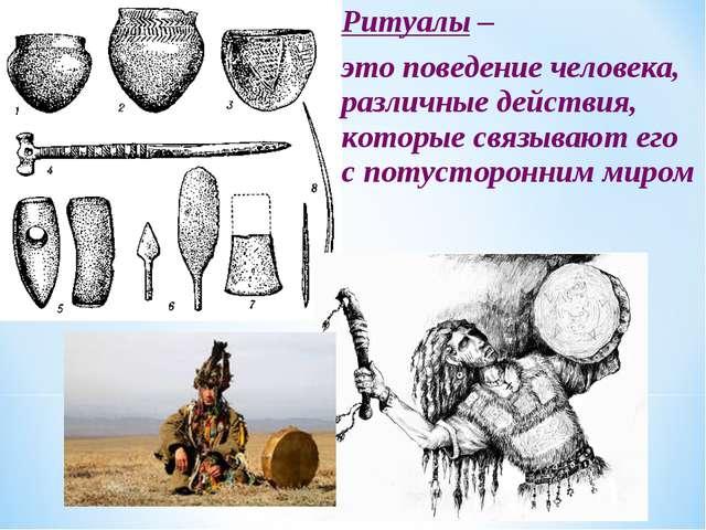 Ритуалы – это поведение человека, различные действия, которые связывают его с...