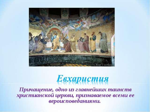 Причащение, одно из главнейших таинств христианской церкви, признаваемое всем...