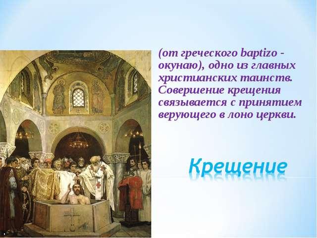 (от греческого baptizo - окунаю), одно из главных христианских таинств. Совер...