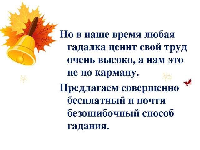 Но в наше время любая гадалка ценит свой труд очень высоко, а нам это не по...
